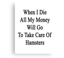 When I Die All My Money Will Go To Take Care Of Hamsters  Canvas Print