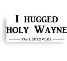 I hugged holy Wayne Canvas Print