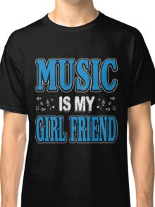 Music is my girl friend Classic T-Shirt