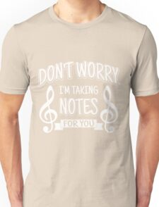 Don't worry. I'm taking notes for you!  Unisex T-Shirt
