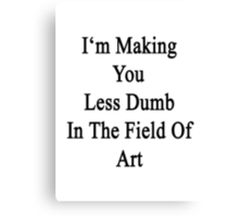 I'm Making You Less Dumb In The Field Of Art  Canvas Print