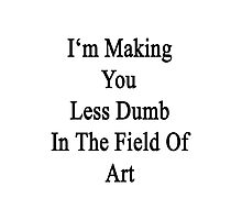 I'm Making You Less Dumb In The Field Of Art  Photographic Print
