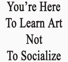 You're Here To Learn Art Not To Socialize  by supernova23