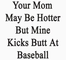Your Mom May Be Hotter But Mine Kicks Butt At Baseball by supernova23
