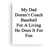 My Dad Doesn't Coach Baseball For A Living He Does It For Fun Canvas Print