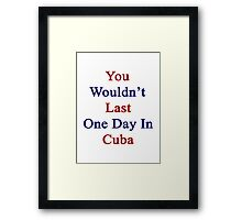 You Wouldn't Last One Day In Cuba Framed Print