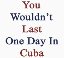You Wouldn't Last One Day In Cuba by supernova23