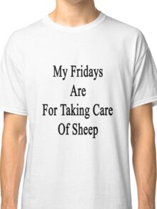 My Fridays Are For Taking Care Of Sheep  Classic T-Shirt