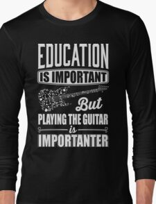 Education is important but playing the guitar is importanter Long Sleeve T-Shirt