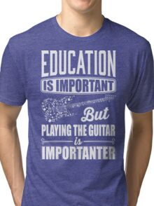 Education is important but playing the guitar is importanter Tri-blend T-Shirt