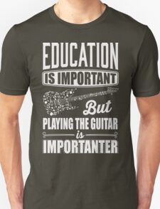 Education is important but playing the guitar is importanter T-Shirt