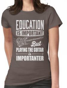 Education is important but playing the guitar is importanter Womens Fitted T-Shirt
