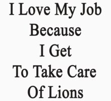 I Love My Job Because I Get To Take Care Of Lions by supernova23