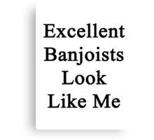 Excellent Banjoists Look Like Me Canvas Print