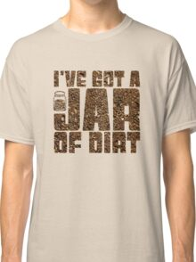 I've got a jar of dirt Classic T-Shirt