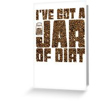 I've got a jar of dirt Greeting Card