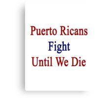 Puerto Ricans Fight Until We Die  Canvas Print