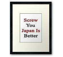 Screw You Japan Is Better Framed Print