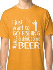 GO FISHING AND DRINK SOME BEER Classic T-Shirt