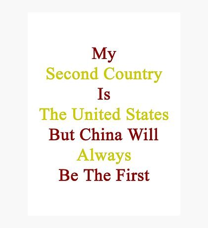 My Second Country Is The United States But China Will Always Be The First Photographic Print