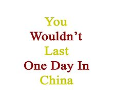 You Wouldn't Last One Day In China  Photographic Print