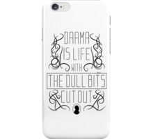 Drama is life with the dull bits cut out iPhone Case/Skin
