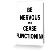 Be Nervous and Cease Functioning Greeting Card