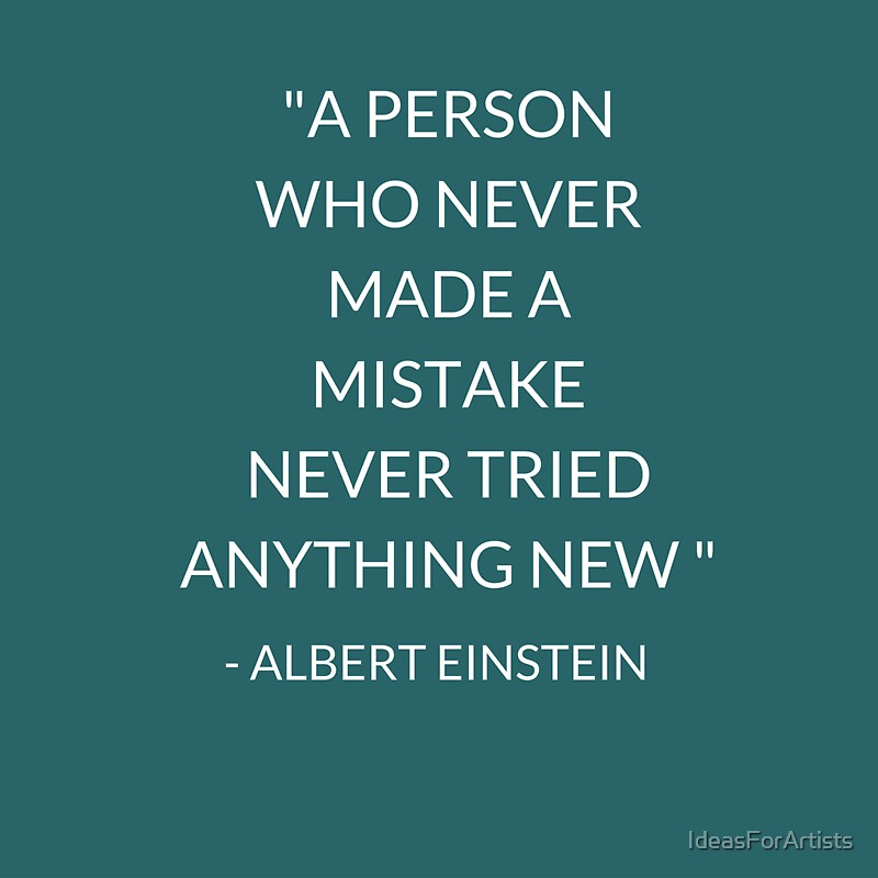"""""""""""A PERSON WHO NEVER MADE A MISTAKE NEVER TRIED ANYTHING ..."""