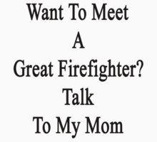 Want To Meet A Great Firefighter? Talk To My Mom  by supernova23
