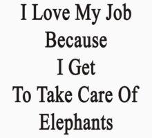 I Love My Job Because I Get To Take Care Of Elephants  by supernova23