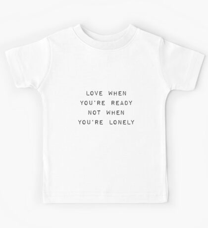 Love When You're Ready Not When You're Lonely Kids Tee