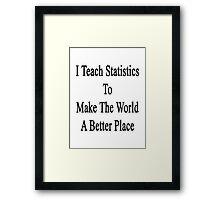 I Teach Statistics To Make The World A Better Place Framed Print