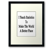 I Teach Statistics To Make The World A Better Place Framed Print