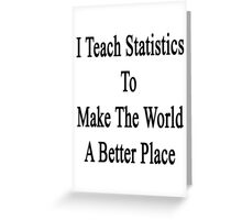 I Teach Statistics To Make The World A Better Place Greeting Card