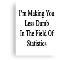 I'm Making You Less Dumb In The Field Of Statistics  Canvas Print