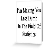 I'm Making You Less Dumb In The Field Of Statistics  Greeting Card