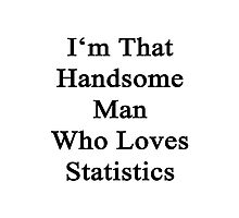 I'm That Handsome Man Who Loves Statistics  Photographic Print