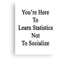 You're Here To Learn Statistics Not To Socialize  Canvas Print