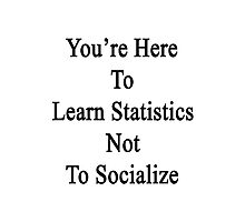 You're Here To Learn Statistics Not To Socialize  Photographic Print