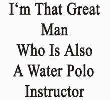 I'm That Great Man Who Is Also A Water Polo Instructor  by supernova23