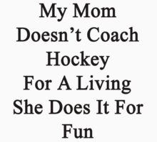 My Mom Doesn't Coach Hockey For A Living She Does It For Fun by supernova23