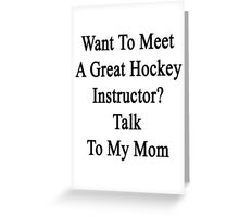 Want To Meet A Great Hockey Instructor? Talk To My Mom Greeting Card