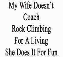 My Wife Doesn't Coach Rock Climbing For A Living She Does It For Fun by supernova23