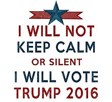 Vote TRUMP 2016 - I Will Not Keep Calm - Make America Great Again - Silent Majority Photographic Print