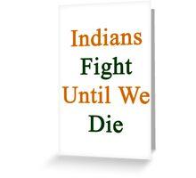 Indians Fight Until We Die Greeting Card