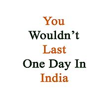 You Wouldn't Last One Day In India  Photographic Print