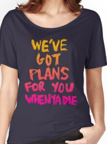 WE'VE GOT PLANS FOR YOU WHEN YA DIE Women's Relaxed Fit T-Shirt