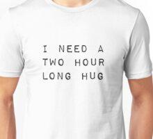 I need a two hour long hug Unisex T-Shirt