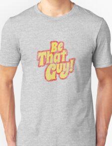 Be That Guy! T-Shirt