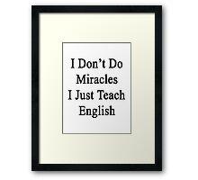 I Don't Do Miracles I Just Teach English Framed Print